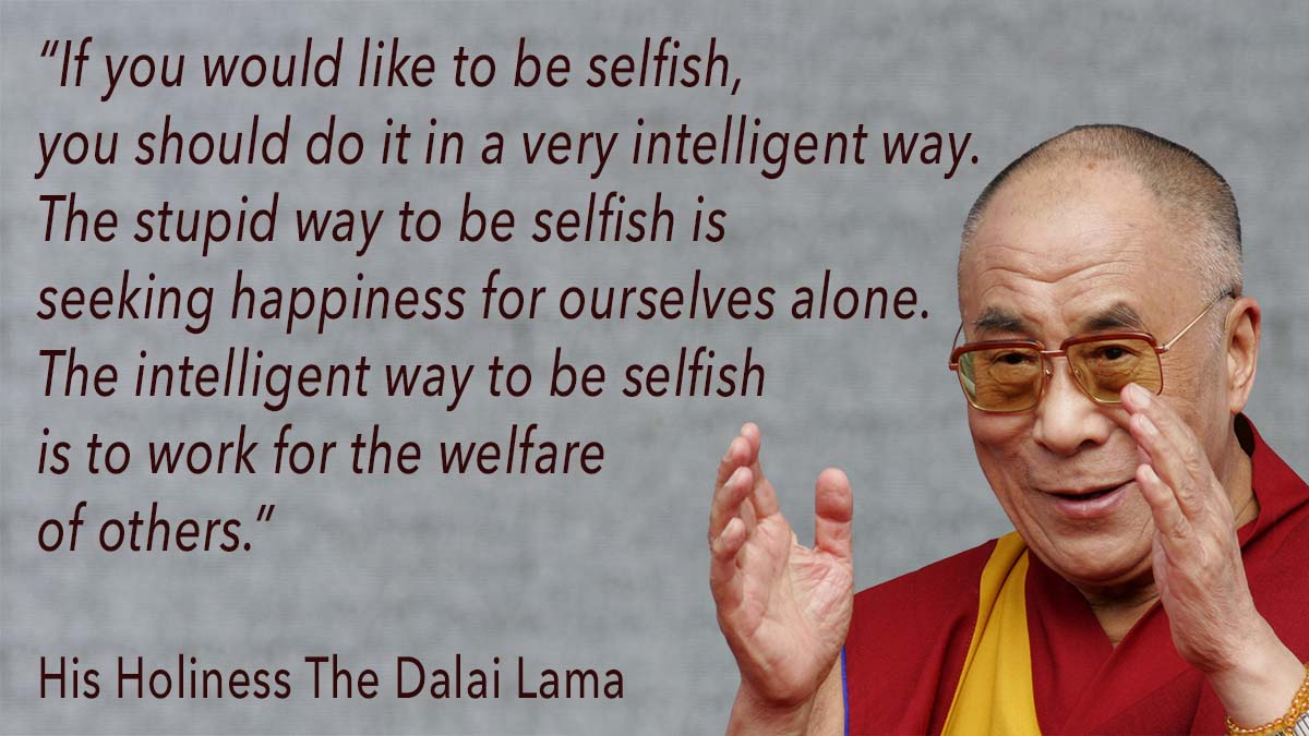 """If you would like to be selfish, you should do it in a very intelligent way. The stupid way to be selfish is seeking happiness for ourselves alone. The intelligent way to be selfish is to work for the welfare of others"" His Holiness The Dalai Lama"